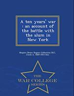 A ten years' war : an account of the battle with the slum in New York - War College Series