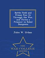 Battle Field and Prison Pen: Or Through the War, and Thrice a Prisoner in Rebel Dungeons - War College Series af John W. Urban