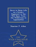 Down in Dixie: Life in a Cavalry Regiment in the War Days, from the Wilderness to Appomattox - War College Series