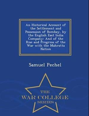 An Historical Account of the Settlement and Possession of Bombay, by the English East India Company: And of the Rise and Progress of the War with the