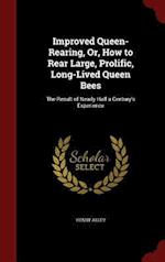 Improved Queen-Rearing, Or, How to Rear Large, Prolific, Long-Lived Queen Bees: The Result of Nearly Half a Century's Experience af Henry Alley