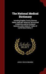 The National Medical Dictionary: Including English, French, German, Italian, and Latin Technical Terms Used in Medicine and the Collateral Sciences, a