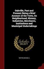 Oakville, Past and Present; Being a Brief Account of the Town, Its Neighborhood, History, Industries, Merchants, Institutions and Municipal Undertakin af George A. Griffin