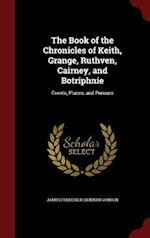 The Book of the Chronicles of Keith, Grange, Ruthven, Cairney, and Botriphnie: Events, Places, and Persons