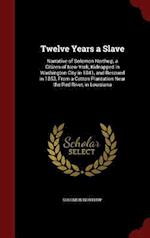 Twelve Years a Slave: Narrative of Solomon Northup, a Citizen of New-York, Kidnapped in Washington City in 1841, and Rescued in 1853, From a Cotton Pl