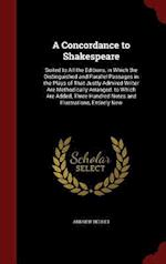 A Concordance to Shakespeare: Suited to All the Editions, in Which the Distinguished and Parallel Passages in the Plays of That Justly Admired Writer