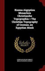 Kosma Aigyptiou Monachou Christianike Topographia = the Christian Topography of Cosmas, an Egyptian Monk af John Watson Mccrindle, Indicopleustes Cosmas
