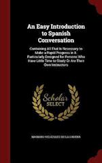 An Easy Introduction to Spanish Conversation: Containing All That Is Necessary to Make a Rapid Progress in It. Particularly Designed for Persons Who H