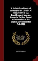A Political and General History of the District of Tinnevelly, in the Presidency of Madras, From the Earliest Period to its Cession to the English Gov