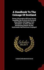 A Handbook To The Coinage Of Scotland: Giving A Description Of Every Variety Issued By The Scottish Mint In Gold, Silver, Billon, And Copper, From Ale