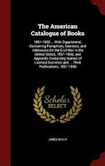 The American Catalogue of Books: 1861-1866 ... With Supplement, Containing Pamphlets, Sermons, and Addresses On the Civil War in the United States, 18