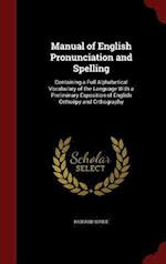 Manual of English Pronunciation and Spelling: Containing a Full Alphabetical Vocabulary of the Language With a Preliminary Exposition of English Ortho