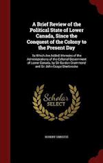 A Brief Review of the Political State of Lower Canada, Since the Conquest of the Colony to the Present Day: To Which Are Added, Memoirs of the Adminis