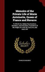 Memoirs of the Private Life of Marie Antoinette, Queen of France and Navarre: To Which Are Added, Recollections, Sketches, and Anecdotes, Illustrative af Francois Barriere