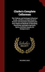Clarke's Complete Cellarman: The Publican and Innkeeper's Practical Guide, and Wine and Spirit Dealer's Director and Assistant, Containing the Most Ap