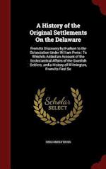 A History of the Original Settlements On the Delaware: From Its Discovery by Hudson to the Colonization Under William Penn : To Which Is Added an Acco