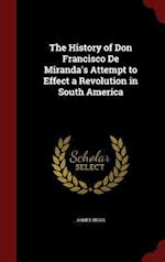 The History of Don Francisco De Miranda's Attempt to Effect a Revolution in South America