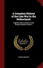 A Compleat History of the Late War in the Netherlands: Together With an Abstract of the Treaty at Utrecht, Volume 1 af Thomas Brodrick