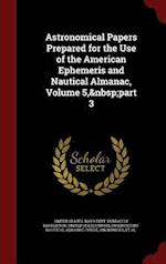 Astronomical Papers Prepared for the Use of the American Ephemeris and Nautical Almanac, Volume 5, part 3