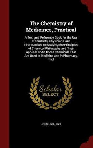 Bog, hardback The Chemistry of Medicines, Practical: A Text and Reference Book for the Use of Students, Physicians, and Pharmacists, Embodying the Principles of Che af John Uri Lloyd