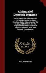 A Manual of Domestic Economy: Suited to Families Spending From £150 to £1500 a Year, Including Directions for the Management of the Nursery and Sick R