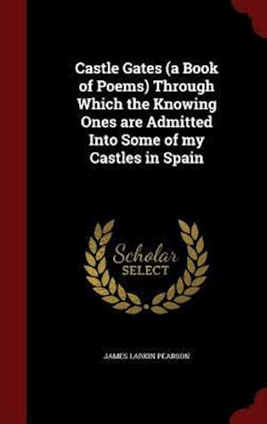 Castle Gates (a Book of Poems) Through Which the Knowing Ones are Admitted Into Some of my Castles in Spain