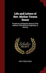 Life and Letters of Rev. Mother Teresa Dease: Foundress and Superior General of the Institute of the Blessed Virgin Mary in America