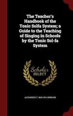 The Teacher's Handbook of the Tonic Solfa System; a Guide to the Teaching of Singing in Schools by the Tonic Sol-fa System