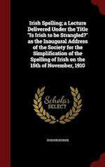 "Irish Spelling; a Lecture Delivered Under the Title ""Is Irish to be Strangled?"" as the Inaugural Address of the Society for the Simplification of the"