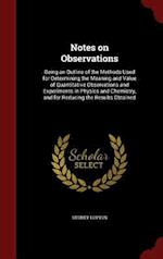 Notes on Observations: Being an Outline of the Methods Used for Determining the Meaning and Value of Quantitative Observations and Experiments in Phys af Sydney Lupton