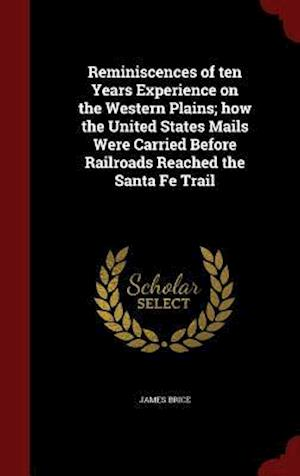 Reminiscences of ten Years Experience on the Western Plains; how the United States Mails Were Carried Before Railroads Reached the Santa Fe Trail