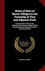 Notes of Sites of Huron Villages in the Township of Tiny and Adjacent Parts af Andrew F. Hunter