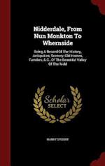 Nidderdale, From Nun Monkton To Whernside: Being A Record Of The History, Antiquities, Scenery, Old Homes, Families, & C., Of The Beautiful Valley Of