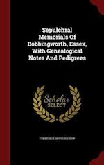 Sepulchral Memorials Of Bobbingworth, Essex, With Genealogical Notes And Pedigrees