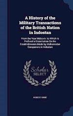 A History of the Military Transactions of the British Nation in Indostan: From the Year Mdccxlv. to Which Is Prefixed a Dissertation On the Establishm