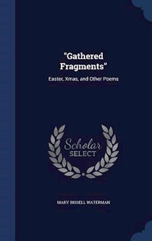 """""""Gathered Fragments"""": Easter, Xmas, and Other Poems"""