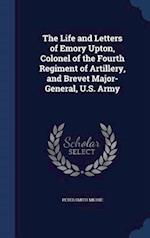 The Life and Letters of Emory Upton, Colonel of the Fourth Regiment of Artillery, and Brevet Major-General, U.S. Army