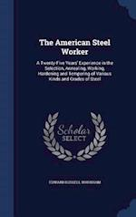 The American Steel Worker: A Twenty-Five Years' Experience in the Selection, Annealing, Working, Hardening and Tempering of Various Kinds and Grades o