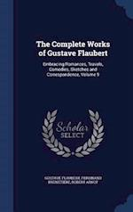 The Complete Works of Gustave Flaubert: Embracing Romances, Travels, Comedies, Sketches and Correspondence, Volume 9