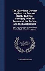 The Christian's Defence Against the Fears of Death, Tr. by M. D'assigny. With an Account of the Author, and His Last Minutes: And a True Relation of t