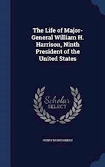 The Life of Major-General William H. Harrison, Ninth President of the United States
