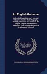 An English Grammar: Methodical, Analytical, and Historical. With a Treatise On the Orthography, Prosody, Inflections and Syntax of the English Tongue,