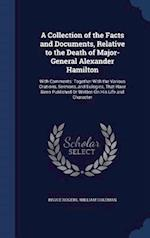 A Collection of the Facts and Documents, Relative to the Death of Major-General Alexander Hamilton: With Comments: Together With the Various Orations,