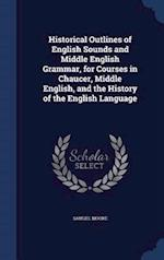 Historical Outlines of English Sounds and Middle English Grammar, for Courses in Chaucer, Middle English, and the History of the English Language