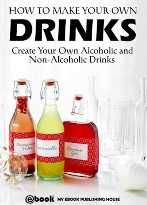 How to Make Your Own Drinks: Create Your Own Alcoholic and Non-Alcoholic Drinks af My Ebook Publishing House