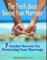 Truth About Saving Your Marriage: 7 Insider Secrets for Protecting Your Marriage