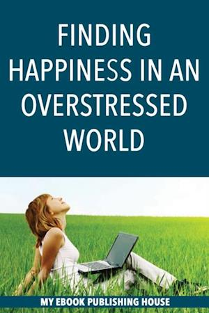 Finding Happiness in an Overstressed World af My Ebook Publishing House