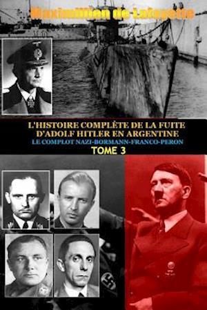 Tome 3. L'HISTOIRE COMPLETE DE LA FUITE D'ADOLF HITLER EN ARGENTINE