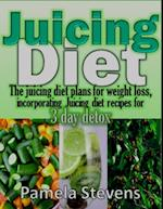 Juicing Diet: The Juicing Diet Plans for Weight Loss, Incorporating Juicing Diet Recipes for 3 Days Detox