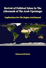 Revival of Political Islam in the Aftermath of the Arab Uprisings: Implications for the Region and Beyond